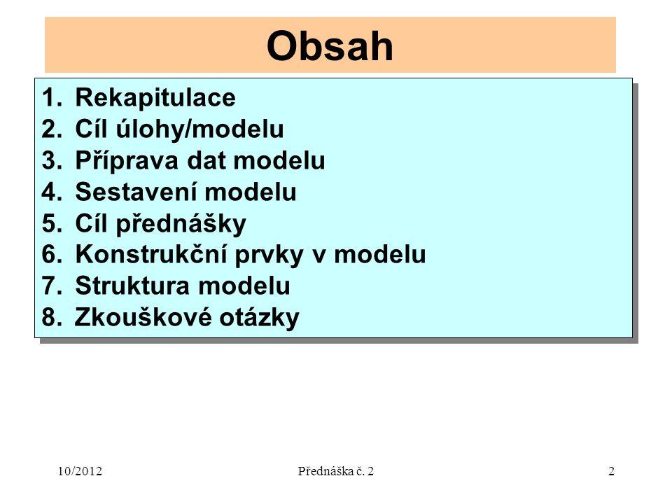 10/2012Přednáška č. 22 Obsah 1.Rekapitulace 2.Cíl úlohy/modelu 3.Příprava dat modelu 4.Sestavení modelu 5.Cíl přednášky 6.Konstrukční prvky v modelu 7