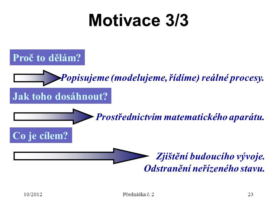 10/2012Přednáška č. 223 Motivace 3/3 Proč to dělám? Popisujeme (modelujeme, řídíme) reálné procesy. Jak toho dosáhnout? Prostřednictvím matematického