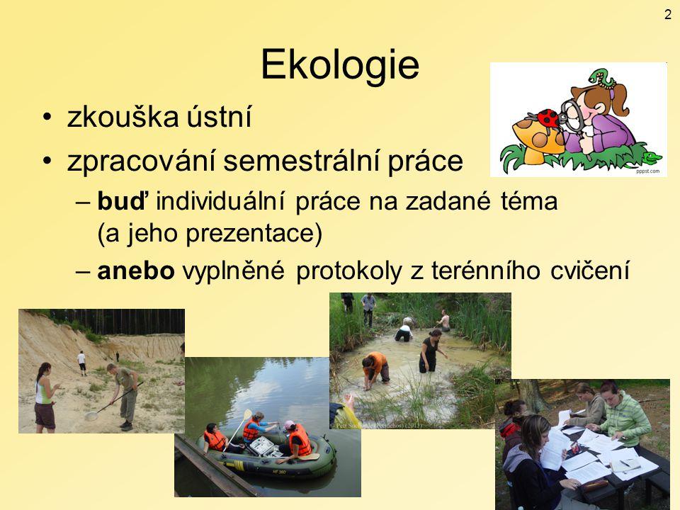 Ekologie zkouška ústní zpracování semestrální práce –buď individuální práce na zadané téma (a jeho prezentace) –anebo vyplněné protokoly z terénního c