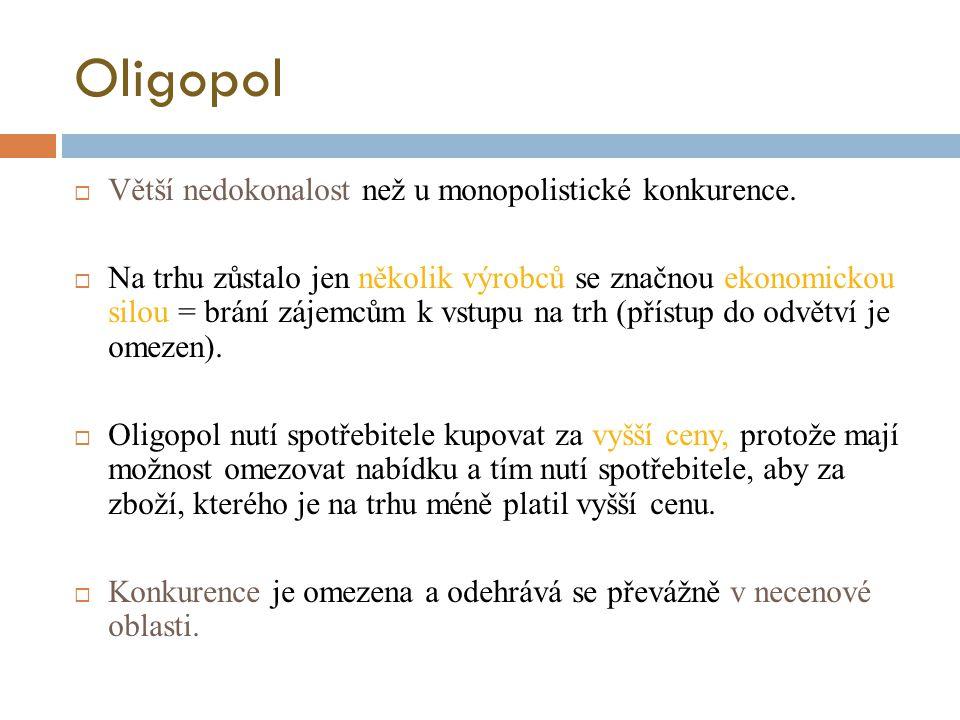 Oligopol  Větší nedokonalost než u monopolistické konkurence.  Na trhu zůstalo jen několik výrobců se značnou ekonomickou silou = brání zájemcům k v
