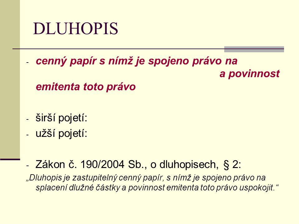 DLUHOPIS - cenný papír s nímž je spojeno právo na a povinnost emitenta toto právo - širší pojetí: - užší pojetí: - Zákon č. 190/2004 Sb., o dluhopisec