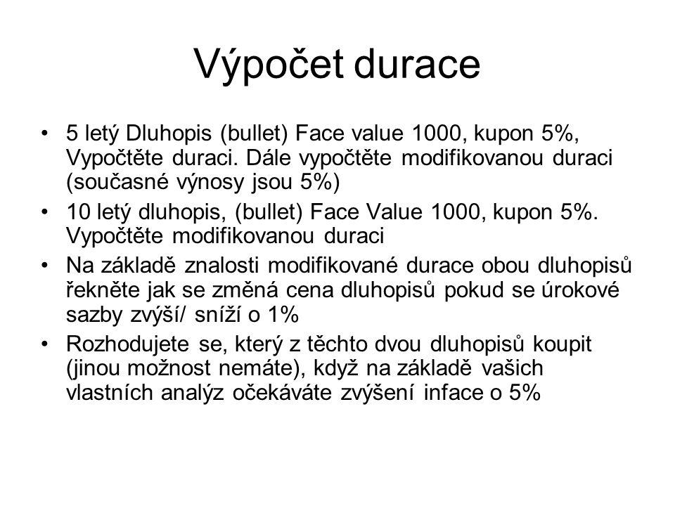Výpočet durace 5 letý Dluhopis (bullet) Face value 1000, kupon 5%, Vypočtěte duraci. Dále vypočtěte modifikovanou duraci (současné výnosy jsou 5%) 10
