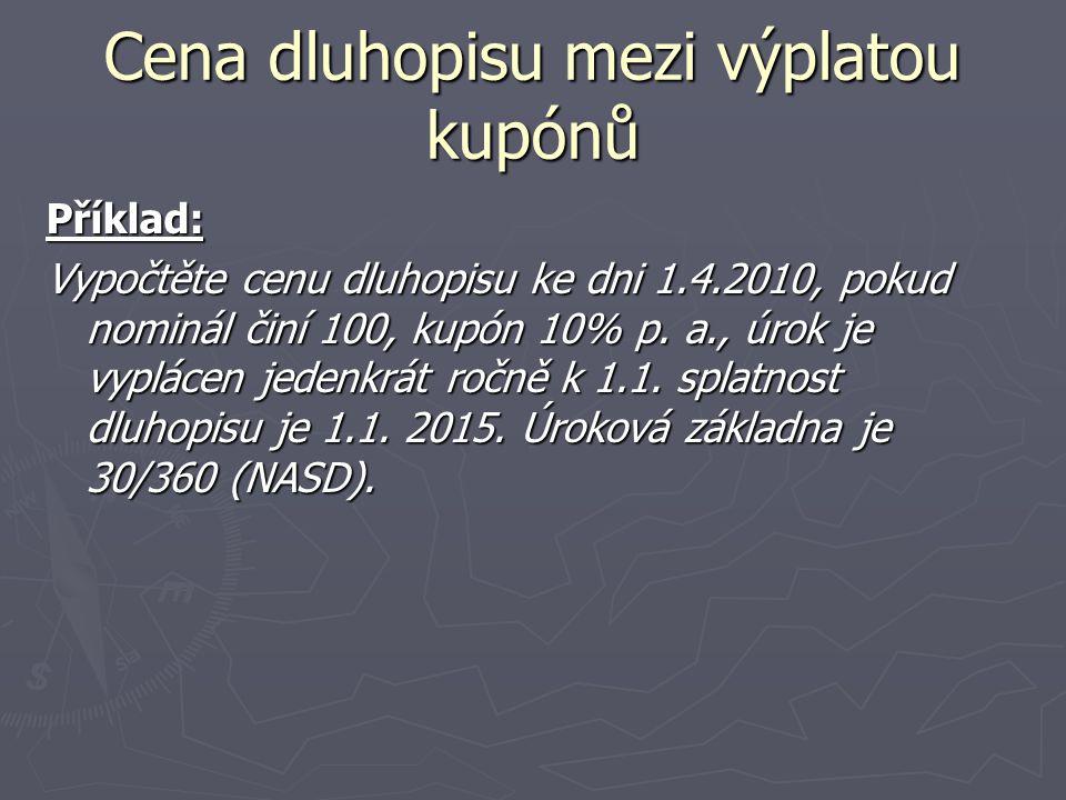 Cena dluhopisu mezi výplatou kupónů Příklad: Vypočtěte cenu dluhopisu ke dni 1.4.2010, pokud nominál činí 100, kupón 10% p. a., úrok je vyplácen jeden