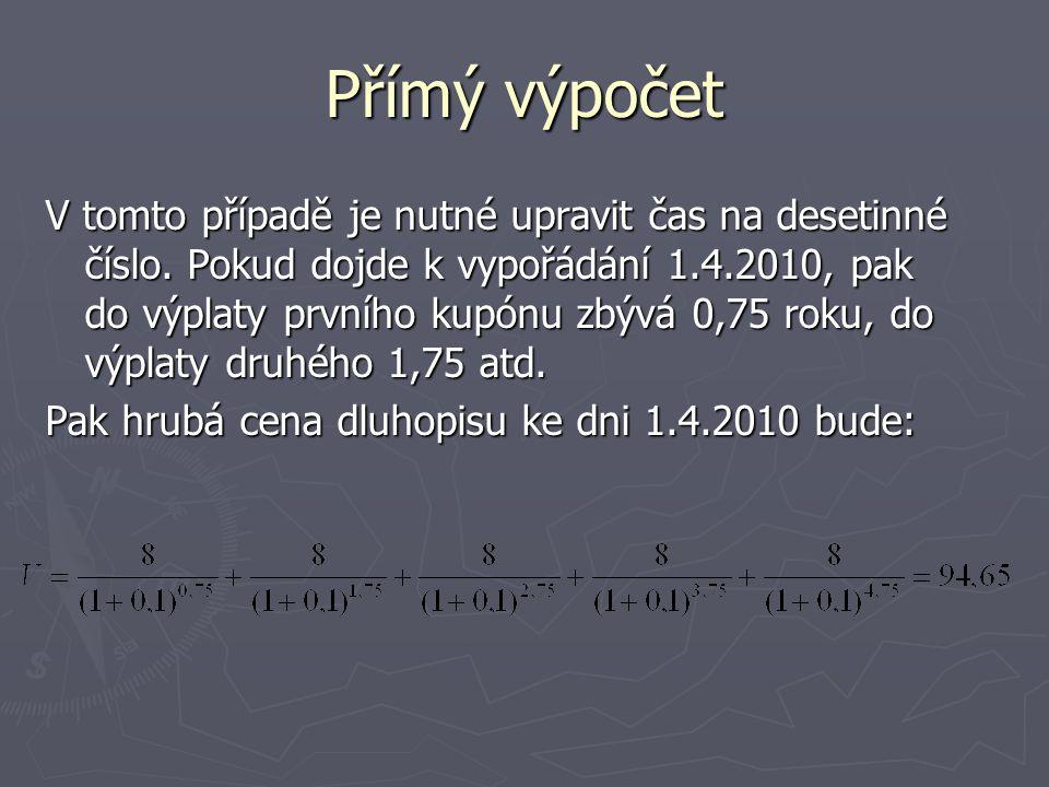 Přímý výpočet V tomto případě je nutné upravit čas na desetinné číslo. Pokud dojde k vypořádání 1.4.2010, pak do výplaty prvního kupónu zbývá 0,75 rok