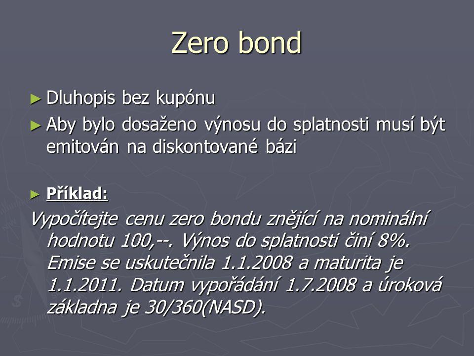 Zero bond ► Dluhopis bez kupónu ► Aby bylo dosaženo výnosu do splatnosti musí být emitován na diskontované bázi ► Příklad: Vypočítejte cenu zero bondu
