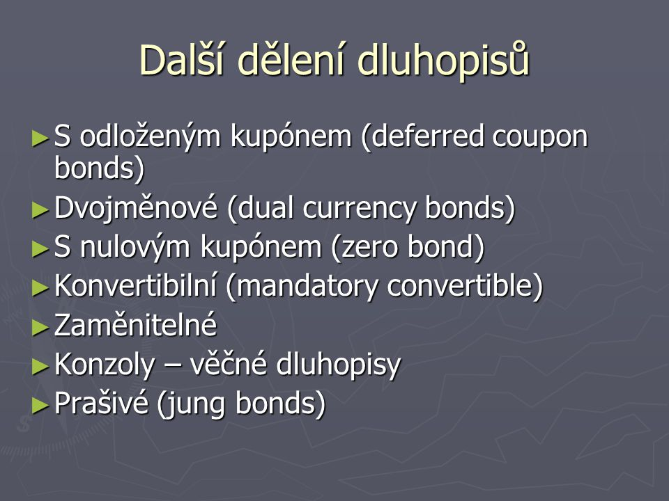 Další dělení dluhopisů ► S odloženým kupónem (deferred coupon bonds) ► Dvojměnové (dual currency bonds) ► S nulovým kupónem (zero bond) ► Konvertibiln