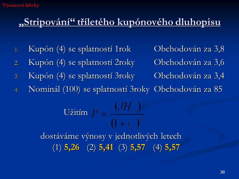 """30 """"Stripování"""" tříletého kupónového dluhopisu 1. Kupón (4) se splatností 1rok 2. Kupón (4) se splatností 2roky 3. Kupón (4) se splatností 3roky 4. No"""