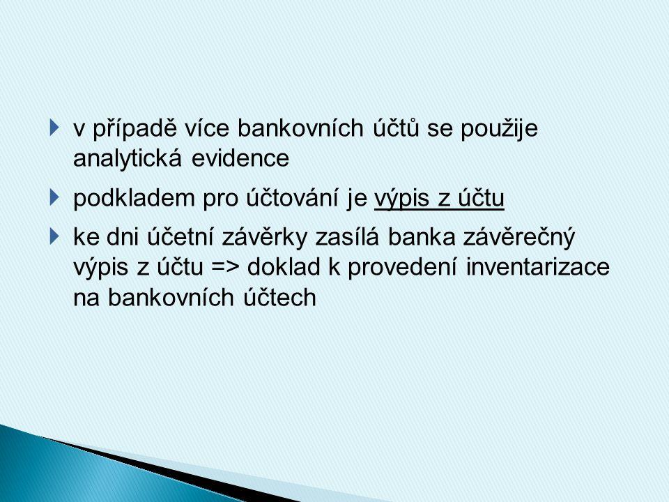  v případě více bankovních účtů se použije analytická evidence  podkladem pro účtování je výpis z účtu  ke dni účetní závěrky zasílá banka závěrečný výpis z účtu => doklad k provedení inventarizace na bankovních účtech