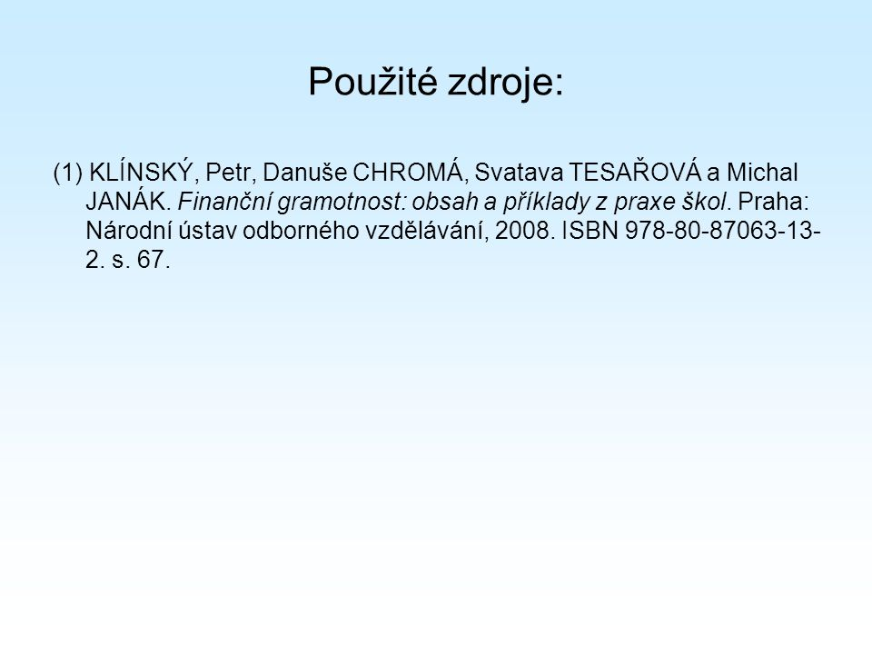 Použité zdroje: (1) KLÍNSKÝ, Petr, Danuše CHROMÁ, Svatava TESAŘOVÁ a Michal JANÁK. Finanční gramotnost: obsah a příklady z praxe škol. Praha: Národní