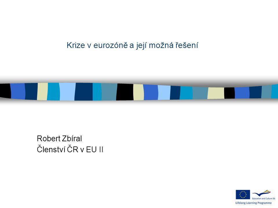 Robert Zbíral Členství ČR v EU II Krize v eurozóně a její možná řešení