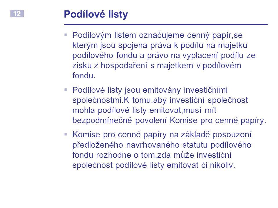 12 Podílové listy  Podílovým listem označujeme cenný papír,se kterým jsou spojena práva k podílu na majetku podílového fondu a právo na vyplacení podílu ze zisku z hospodaření s majetkem v podílovém fondu.