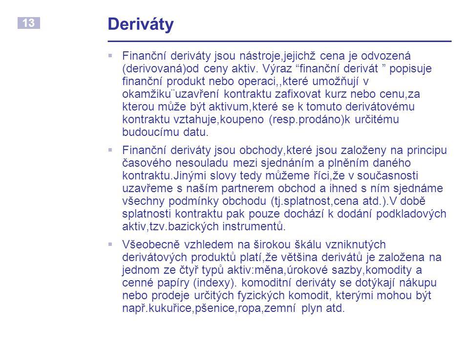 13 Deriváty  Finanční deriváty jsou nástroje,jejichž cena je odvozená (derivovaná)od ceny aktiv.