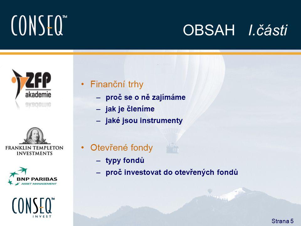 Strana 5 OBSAH I.části Finanční trhy –proč se o ně zajímáme –jak je členíme –jaké jsou instrumenty Otevřené fondy –typy fondů –proč investovat do otev