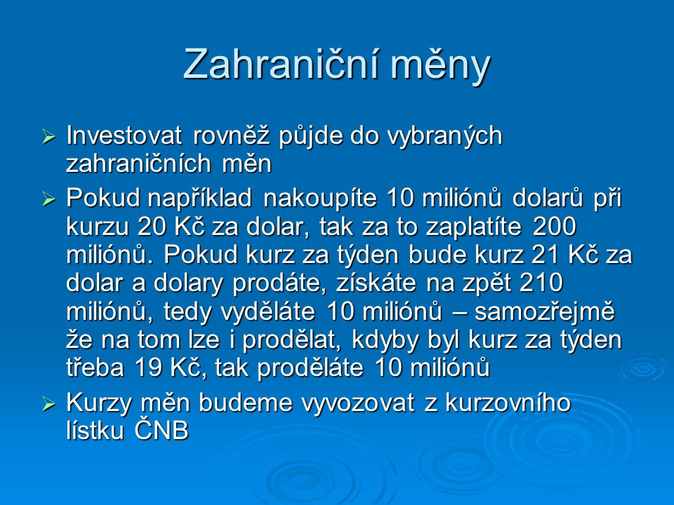 Zahraniční měny  Investovat rovněž půjde do vybraných zahraničních měn  Pokud například nakoupíte 10 miliónů dolarů při kurzu 20 Kč za dolar, tak za to zaplatíte 200 miliónů.