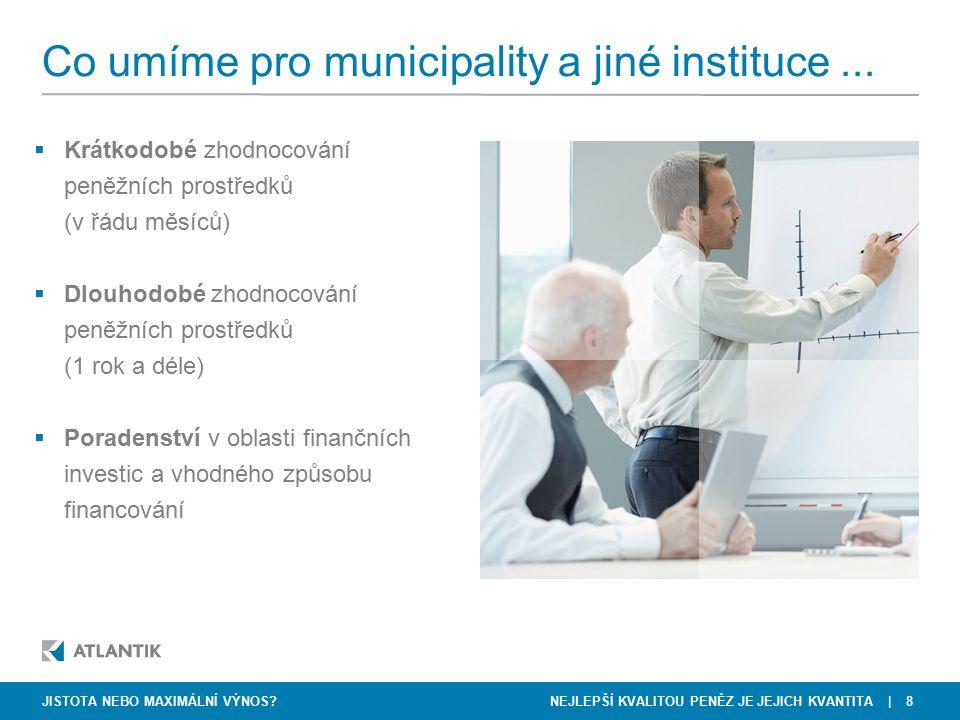 NEJLEPŠÍ KVALITOU PENĚZ JE JEJICH KVANTITA   8 Co umíme pro municipality a jiné instituce...  Krátkodobé zhodnocování peněžních prostředků (v řádu mě