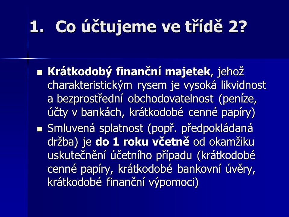 1.Co účtujeme ve třídě 2? Krátkodobý finanční majetek, jehož charakteristickým rysem je vysoká likvidnost a bezprostřední obchodovatelnost (peníze, úč