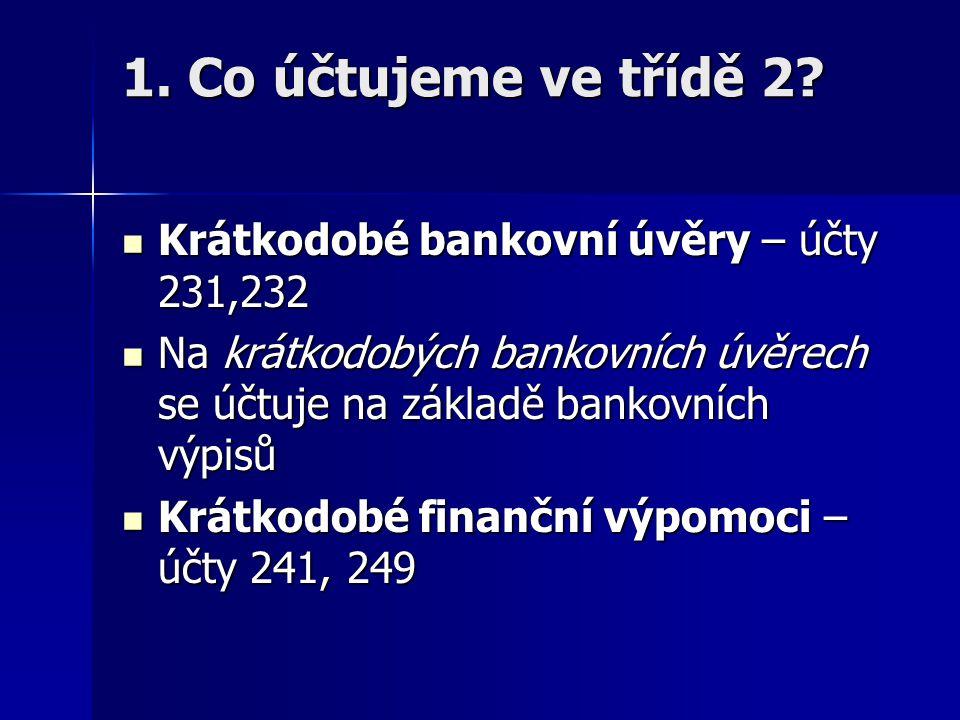 1. Co účtujeme ve třídě 2? Krátkodobé bankovní úvěry – účty 231,232 Krátkodobé bankovní úvěry – účty 231,232 Na krátkodobých bankovních úvěrech se účt