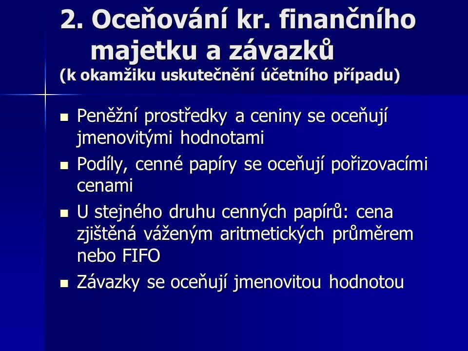 2. Oceňování kr. finančního majetku a závazků (k okamžiku uskutečnění účetního případu) Peněžní prostředky a ceniny se oceňují jmenovitými hodnotami P