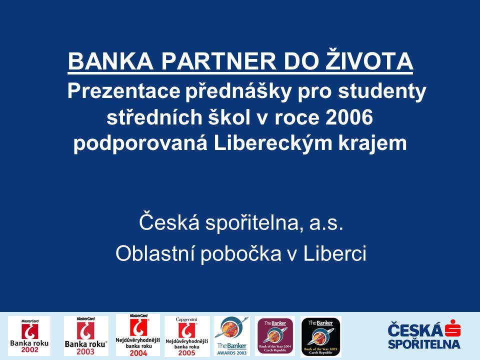 BANKA PARTNER DO ŽIVOTA Prezentace přednášky pro studenty středních škol v roce 2006 podporovaná Libereckým krajem Česká spořitelna, a.s. Oblastní pob