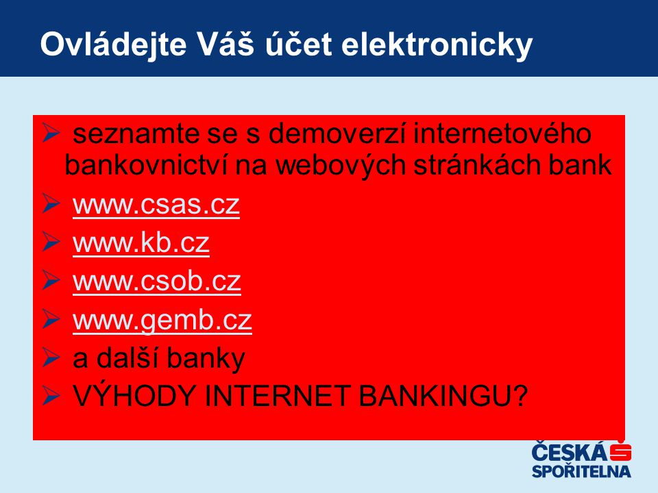 Ovládejte Váš účet elektronicky  seznamte se s demoverzí internetového bankovnictví na webových stránkách bank  www.csas.czwww.csas.cz  www.kb.czww