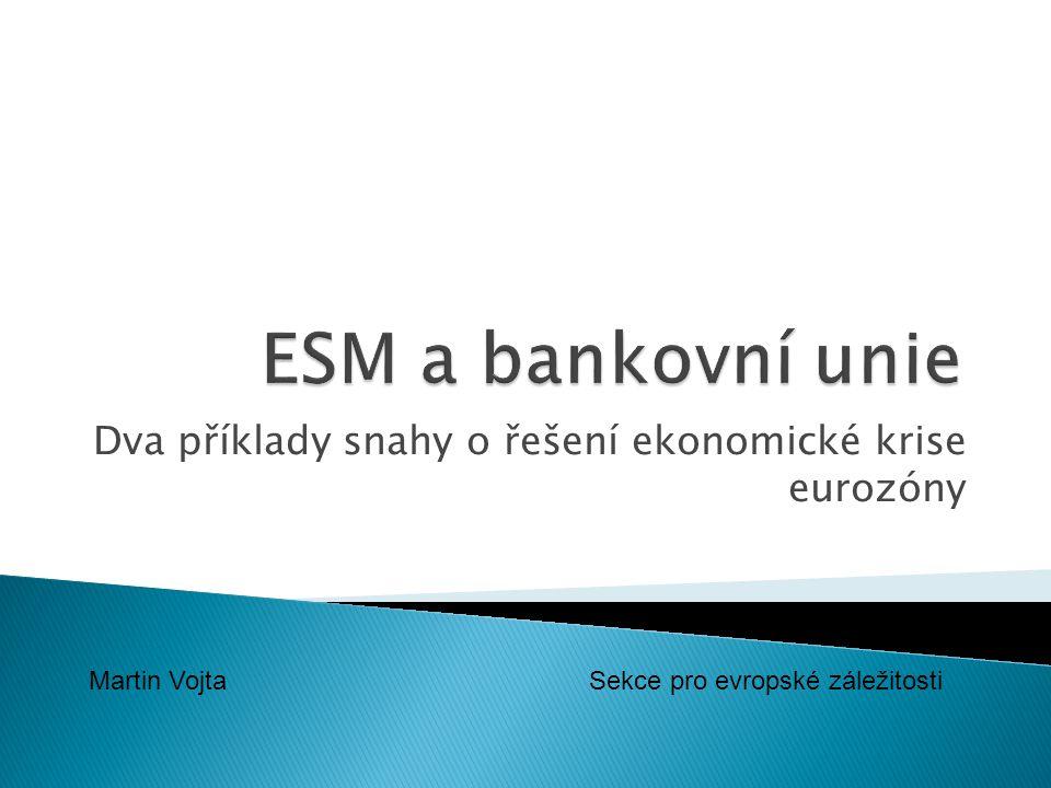 Dva příklady snahy o řešení ekonomické krise eurozóny Martin Vojta Sekce pro evropské záležitosti