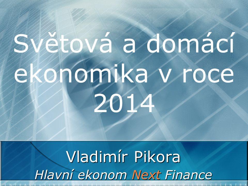 Světová a domácí ekonomika v roce 2014 Vladimír Pikora Hlavní ekonom Next Finance