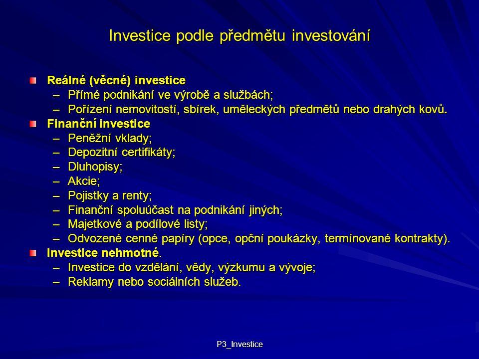 P3_Investice Investice podle předmětu investování Reálné (věcné) investice –Přímé podnikání ve výrobě a službách; –Pořízení nemovitostí, sbírek, uměle