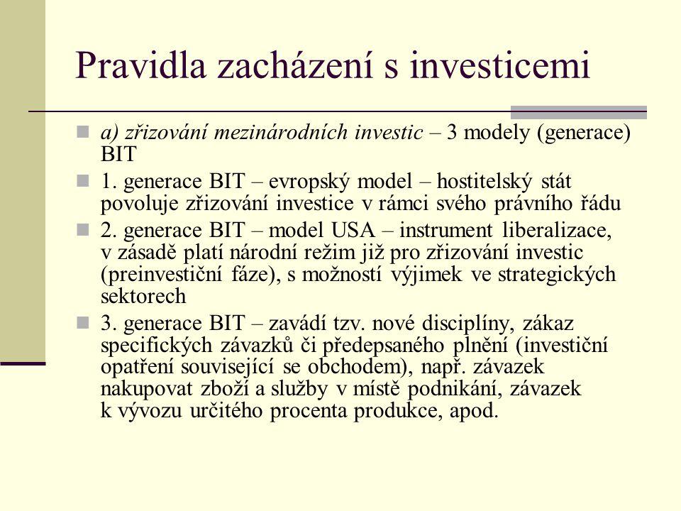 Pravidla zacházení s investicemi (2) b) pravidla zacházení – zásada spravedlivého a rovnoprávného zacházení (BIT většinou požadují pro zahraniční investice/investory standard kombinující zacházení podle doložky nejvyšších výhod (MFN clause) a národního režimu c) pravidla ochrany investic – ochrana proti vyvlastnění, znárodnění nebo obdobným opatřením - opatření státní moci postihující mezinárodní investice jsou legální, pokud splňují určité podmínky: ve veřejném zájmu a podle zákona opatření nesmí mít diskriminační povahu musí být provázena vyplacením náhrady podle tzv.