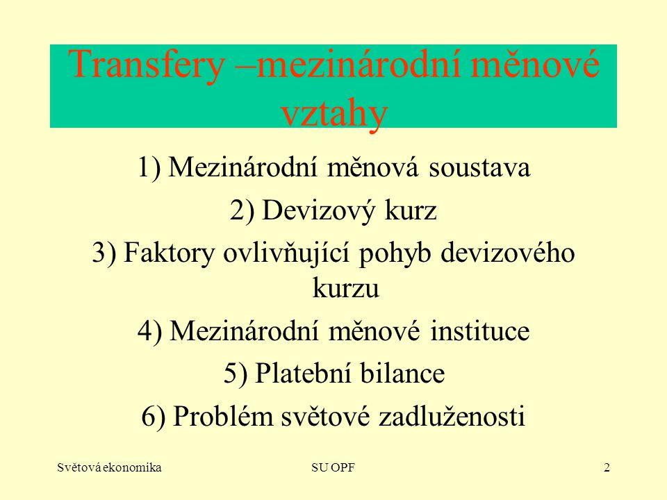 Světová ekonomikaSU OPF2 Transfery –mezinárodní měnové vztahy 1) Mezinárodní měnová soustava 2) Devizový kurz 3) Faktory ovlivňující pohyb devizového kurzu 4) Mezinárodní měnové instituce 5) Platební bilance 6) Problém světové zadluženosti
