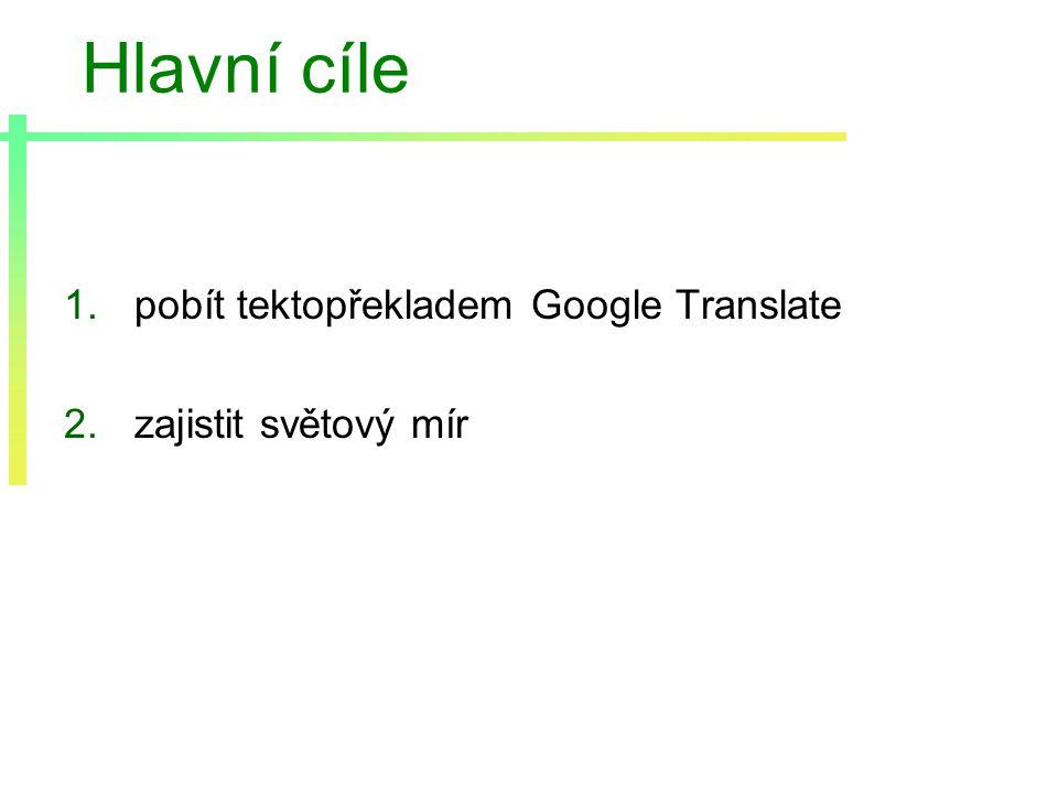 Hlavní cíle 1.pobít tektopřekladem Google Translate 2.zajistit světový mír