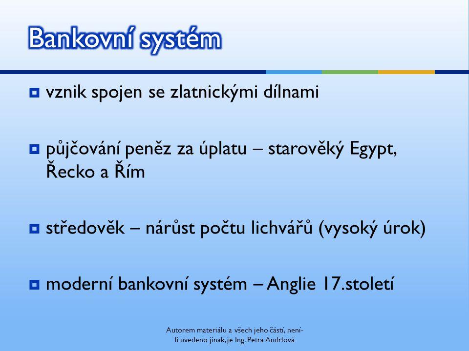  vznik spojen se zlatnickými dílnami  půjčování peněz za úplatu – starověký Egypt, Řecko a Řím  středověk – nárůst počtu lichvářů (vysoký úrok)  moderní bankovní systém – Anglie 17.století Autorem materiálu a všech jeho částí, není- li uvedeno jinak, je Ing.