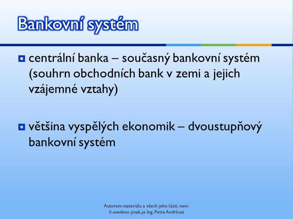  centrální banka – současný bankovní systém (souhrn obchodních bank v zemi a jejich vzájemné vztahy)  většina vyspělých ekonomik – dvoustupňový bankovní systém Autorem materiálu a všech jeho částí, není- li uvedeno jinak, je Ing.
