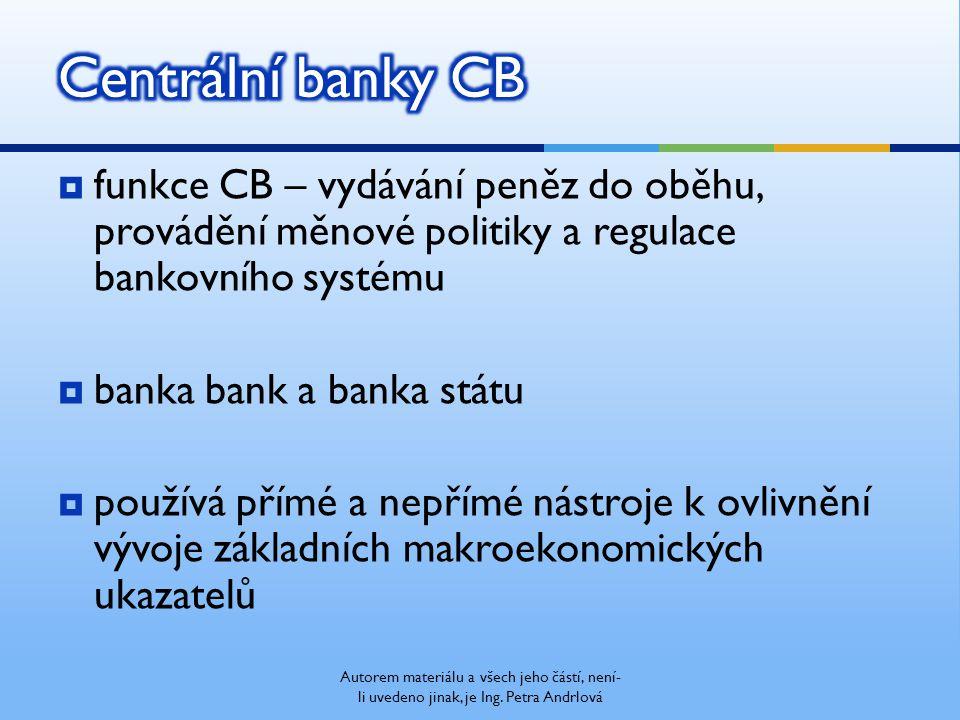  funkce CB – vydávání peněz do oběhu, provádění měnové politiky a regulace bankovního systému  banka bank a banka státu  používá přímé a nepřímé nástroje k ovlivnění vývoje základních makroekonomických ukazatelů Autorem materiálu a všech jeho částí, není- li uvedeno jinak, je Ing.