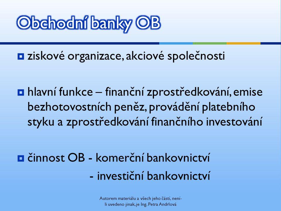  ziskové organizace, akciové společnosti  hlavní funkce – finanční zprostředkování, emise bezhotovostních peněz, provádění platebního styku a zprostředkování finančního investování  činnost OB - komerční bankovnictví - investiční bankovnictví Autorem materiálu a všech jeho částí, není- li uvedeno jinak, je Ing.