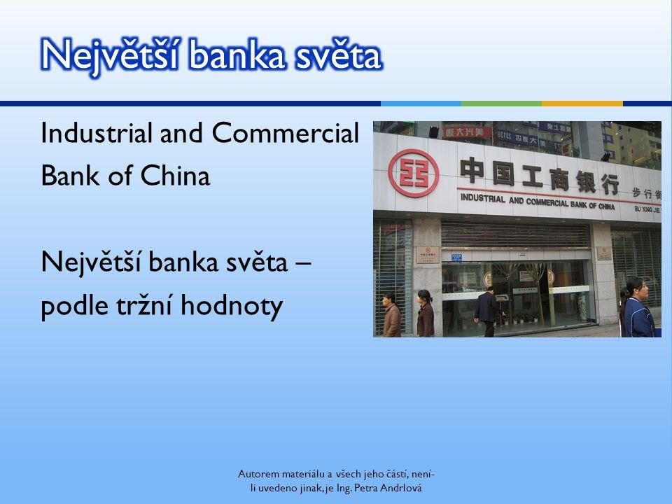 Industrial and Commercial Bank of China Největší banka světa – podle tržní hodnoty Autorem materiálu a všech jeho částí, není- li uvedeno jinak, je Ing.