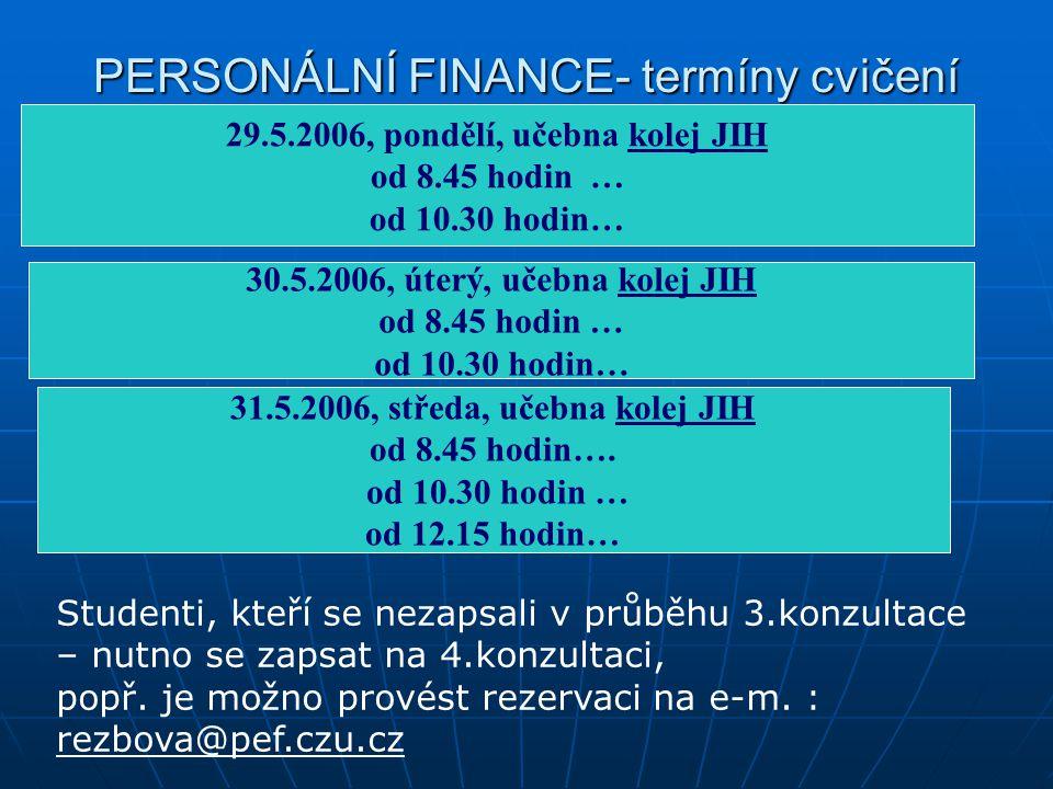 PERSONÁLNÍ FINANCE- termíny cvičení 29.5.2006, pondělí, učebna kolej JIH od 8.45 hodin … od 10.30 hodin… 30.5.2006, úterý, učebna kolej JIH od 8.45 ho