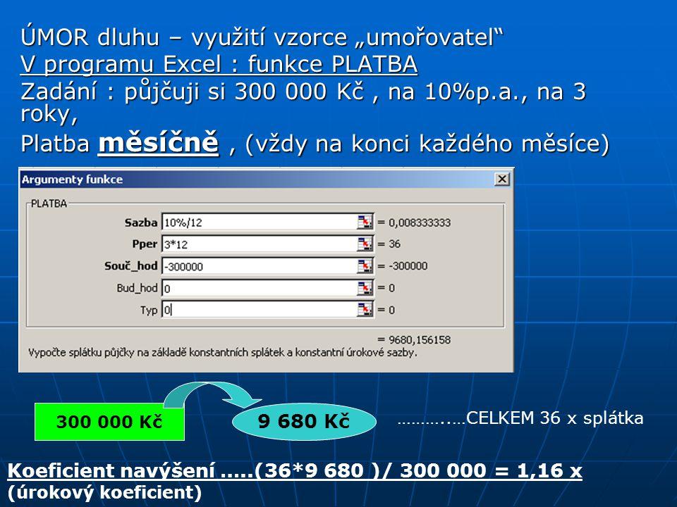 """ÚMOR dluhu – využití vzorce """"umořovatel"""" V programu Excel : funkce PLATBA Zadání : půjčuji si 300 000 Kč, na 10%p.a., na 3 roky, Platba měsíčně, (vždy"""
