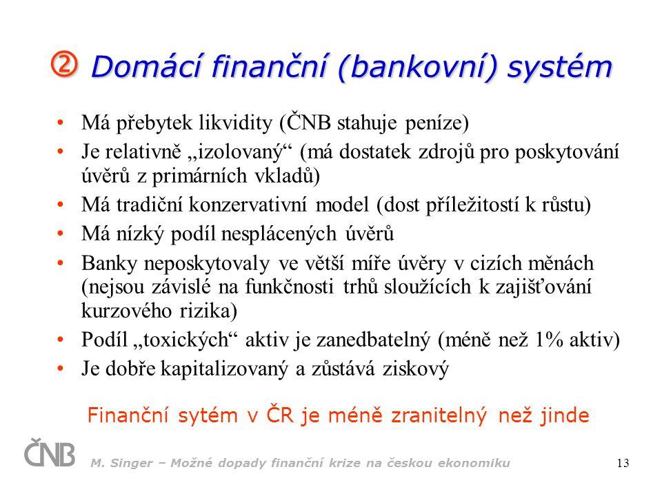 M. Singer – Možné dopady finanční krize na českou ekonomiku 13  Domácí finanční (bankovní) systém Má přebytek likvidity (ČNB stahuje peníze) Je relat
