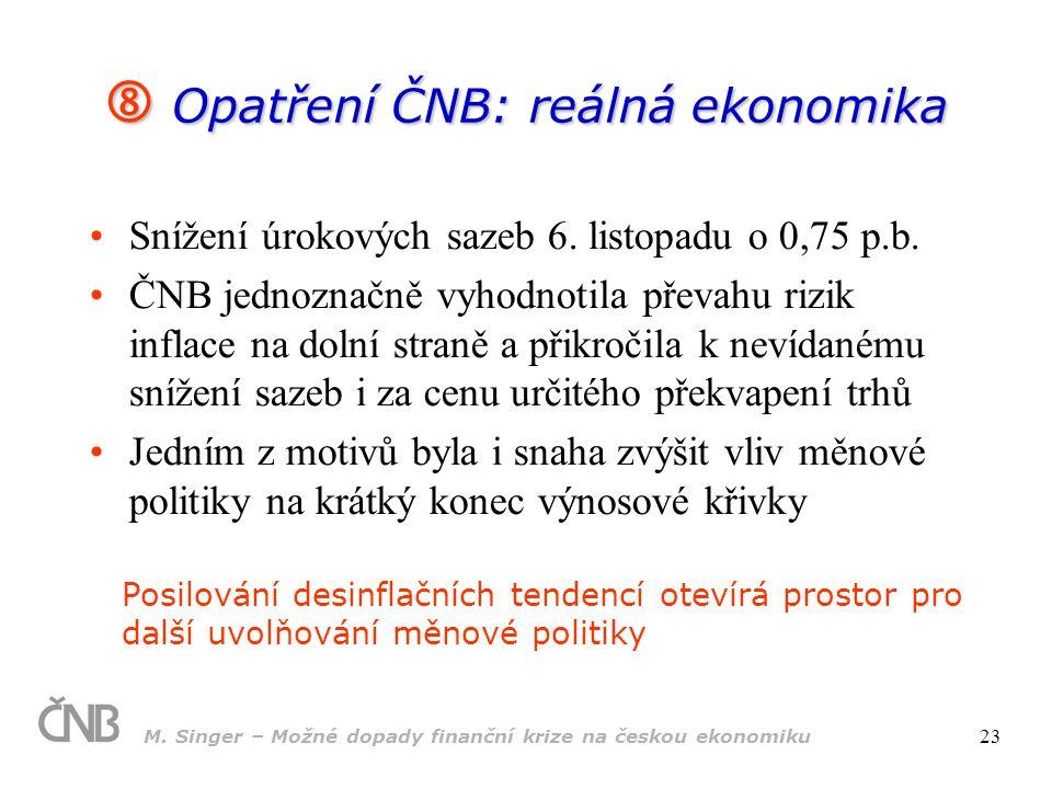 M. Singer – Možné dopady finanční krize na českou ekonomiku 23  Opatření ČNB: reálná ekonomika Snížení úrokových sazeb 6. listopadu o 0,75 p.b. ČNB j