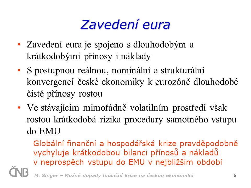 M. Singer – Možné dopady finanční krize na českou ekonomiku 6 Zavedení eura Zavedení eura je spojeno s dlouhodobým a krátkodobými přínosy i náklady S