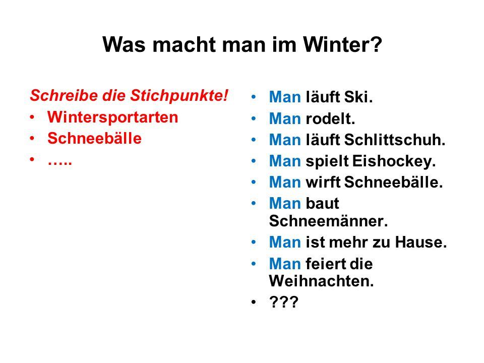 Was macht man im Winter? Schreibe die Stichpunkte! Wintersportarten Schneebälle ….. Man läuft Ski. Man rodelt. Man läuft Schlittschuh. Man spielt Eish