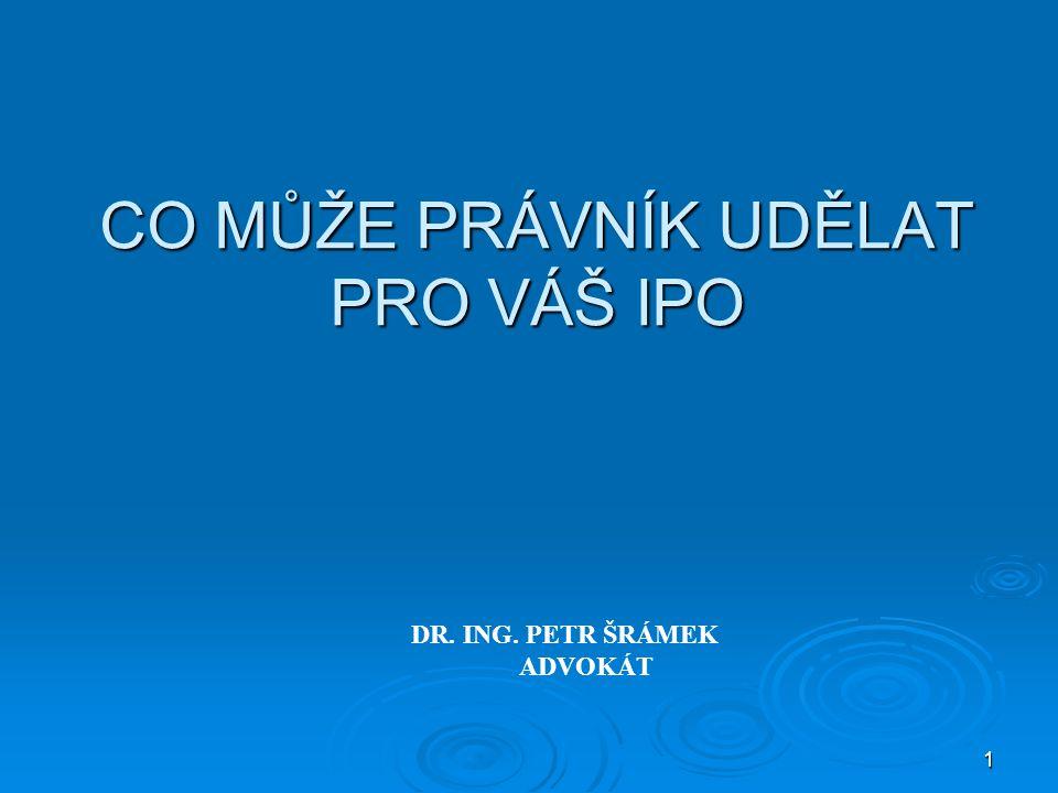 1 CO MŮŽE PRÁVNÍK UDĚLAT PRO VÁŠ IPO DR. ING. PETR ŠRÁMEK ADVOKÁT