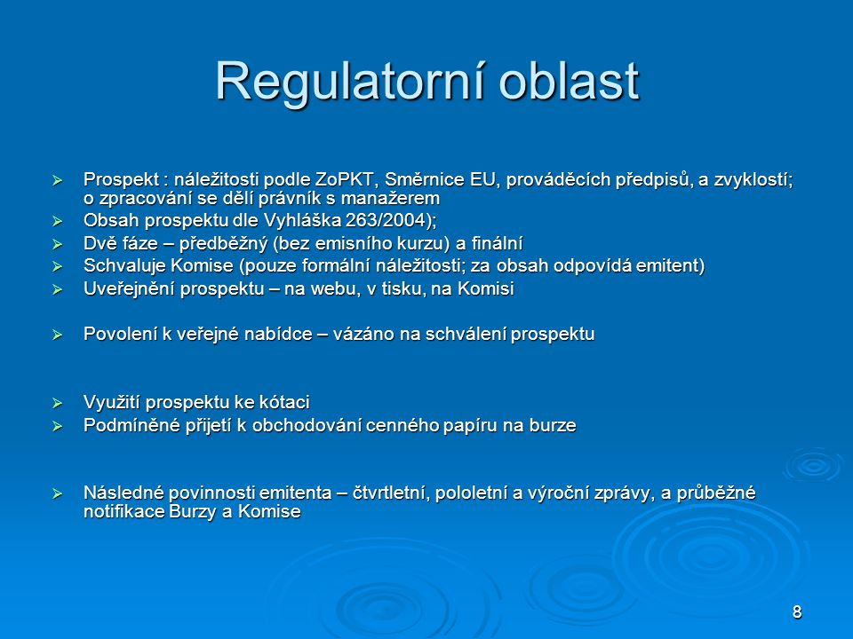 8 Regulatorní oblast  Prospekt : náležitosti podle ZoPKT, Směrnice EU, prováděcích předpisů, a zvyklostí; o zpracování se dělí právník s manažerem  Obsah prospektu dle Vyhláška 263/2004);  Dvě fáze – předběžný (bez emisního kurzu) a finální  Schvaluje Komise (pouze formální náležitosti; za obsah odpovídá emitent)  Uveřejnění prospektu – na webu, v tisku, na Komisi  Povolení k veřejné nabídce – vázáno na schválení prospektu  Využití prospektu ke kótaci  Podmíněné přijetí k obchodování cenného papíru na burze  Následné povinnosti emitenta – čtvrtletní, pololetní a výroční zprávy, a průběžné notifikace Burzy a Komise