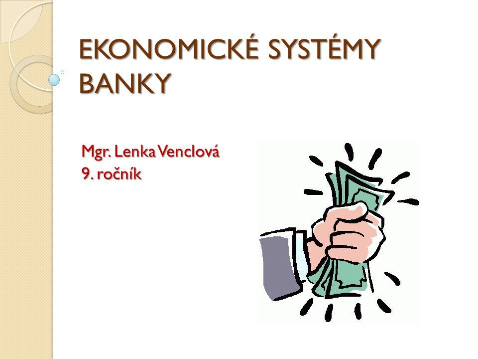 EKONOMICKÉ SYSTÉMY BANKY Mgr. Lenka Venclová 9. ročník
