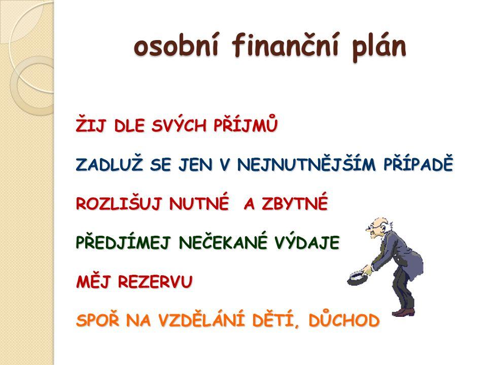 osobní finanční plán osobní finanční plán ŽIJ DLE SVÝCH PŘÍJMŮ ZADLUŽ SE JEN V NEJNUTNĚJŠÍM PŘÍPADĚ ROZLIŠUJ NUTNÉ A ZBYTNÉ PŘEDJÍMEJ NEČEKANÉ VÝDAJE