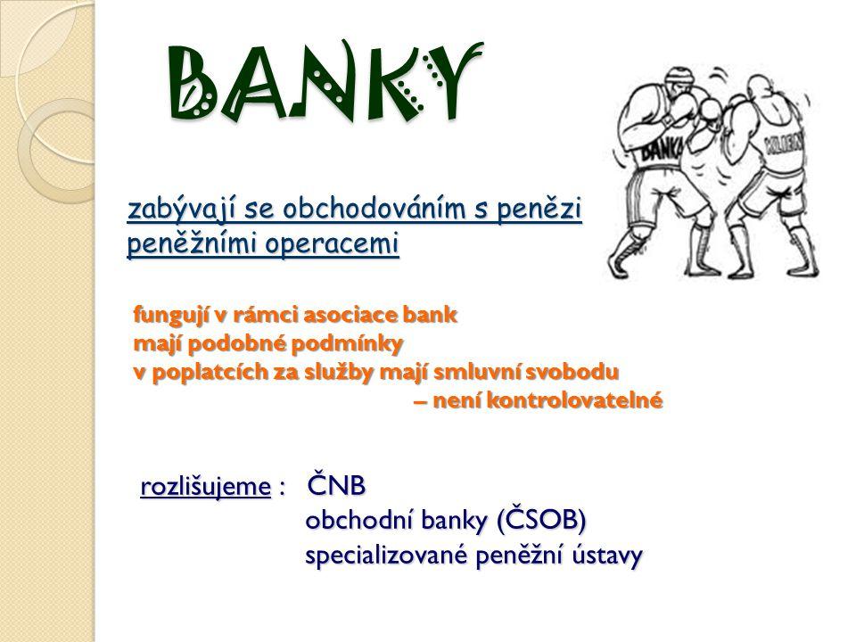 BANKY zabývají se obchodováním s penězi peněžními operacemi fungují v rámci asociace bank mají podobné podmínky v poplatcích za služby mají smluvní sv