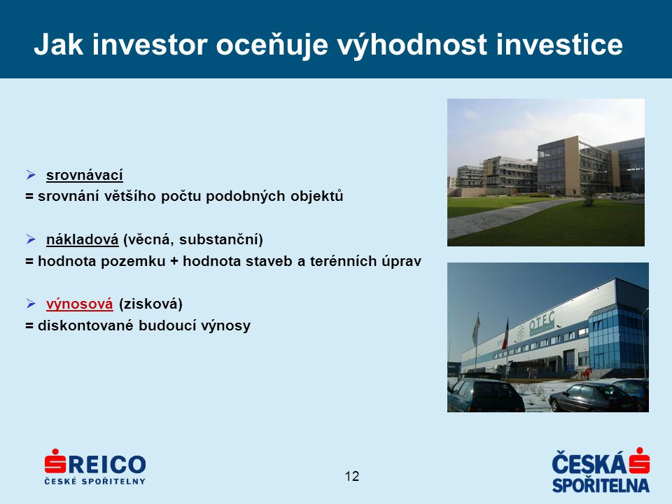 12 Jak investor oceňuje výhodnost investice  srovnávací = srovnání většího počtu podobných objektů  nákladová (věcná, substanční) = hodnota pozemku + hodnota staveb a terénních úprav  výnosová (zisková) = diskontované budoucí výnosy