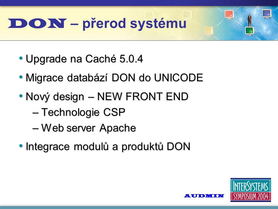 DON – přerod systému Upgrade na Caché 5.0.4 Upgrade na Caché 5.0.4 Migrace databází DON do UNICODE Migrace databází DON do UNICODE Nový design – NEW FRONT END Nový design – NEW FRONT END –Technologie CSP –Web server Apache Integrace modulů a produktů DON Integrace modulů a produktů DON