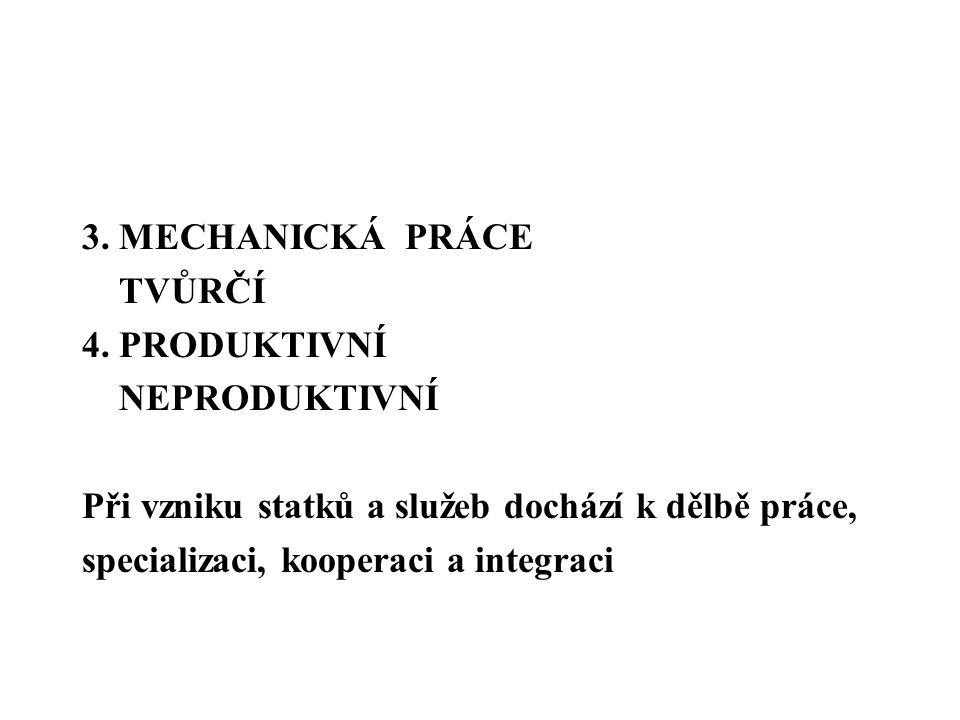3. MECHANICKÁ PRÁCE TVŮRČÍ 4. PRODUKTIVNÍ NEPRODUKTIVNÍ Při vzniku statků a služeb dochází k dělbě práce, specializaci, kooperaci a integraci
