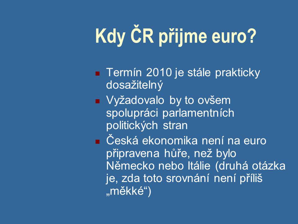 Kdy ČR přijme euro? Termín 2010 je stále prakticky dosažitelný Vyžadovalo by to ovšem spolupráci parlamentních politických stran Česká ekonomika není